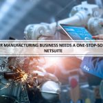 Why Your Manufacturing Business Needs A One-Stop-Solution Like Netsuite